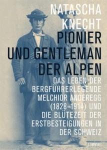 Pionier und Gentleman der Alpen – Melchior Anderegg